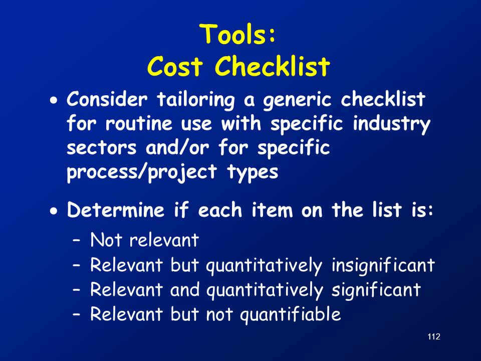 Tools: Cost Checklist Consider tailoring a generic checklist for routine use with specific industry sectors and/or for specific process/project types.