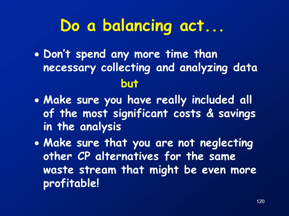 Do a balancing act... Don't spend any more time than necessary collecting and analyzing data. but.