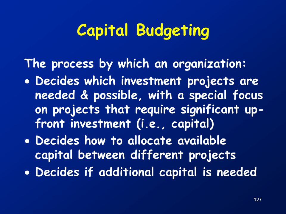 Capital Budgeting The process by which an organization: