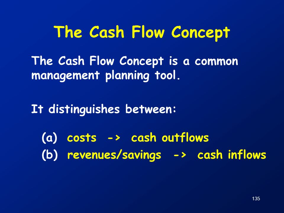 The Cash Flow Concept The Cash Flow Concept is a common management planning tool. It distinguishes between: (a) costs -> cash outflows.