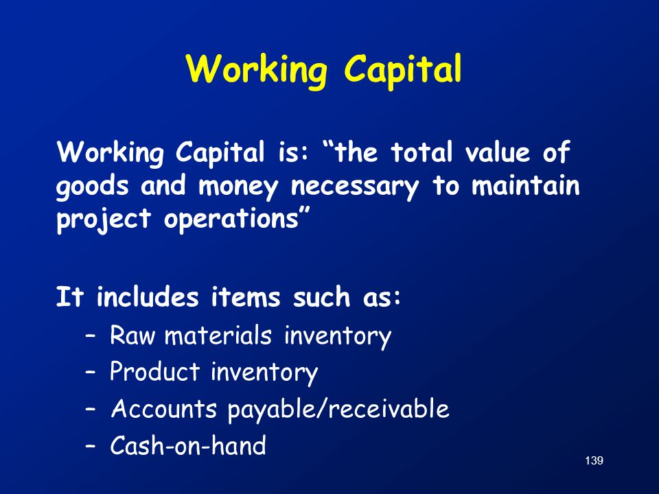 Working Capital Working Capital is: the total value of goods and money necessary to maintain project operations
