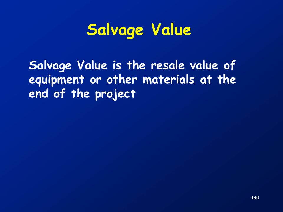 Salvage Value Salvage Value is the resale value of equipment or other materials at the end of the project.