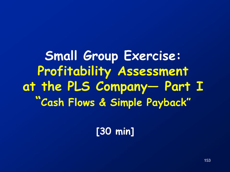 Small Group Exercise: Profitability Assessment at the PLS Company— Part I Cash Flows & Simple Payback