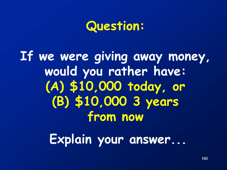 Question: If we were giving away money, would you rather have: (A) $10,000 today, or (B) $10,000 3 years from now Explain your answer...