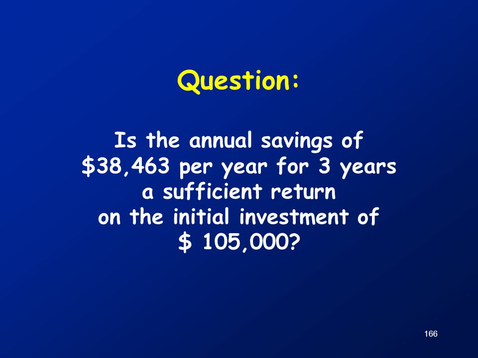 Question: Is the annual savings of $38,463 per year for 3 years a sufficient return on the initial investment of $ 105,000