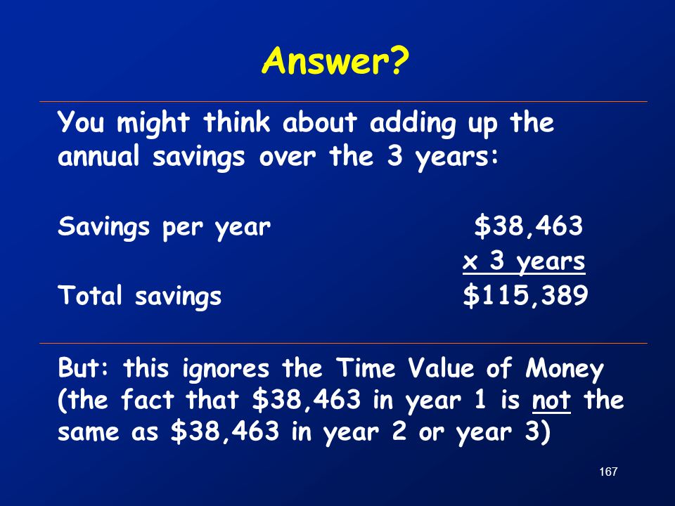 Answer You might think about adding up the annual savings over the 3 years: Savings per year $38,463.
