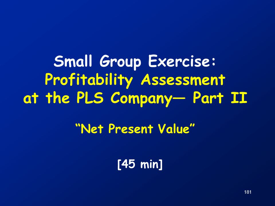 Small Group Exercise: Profitability Assessment at the PLS Company— Part II Net Present Value