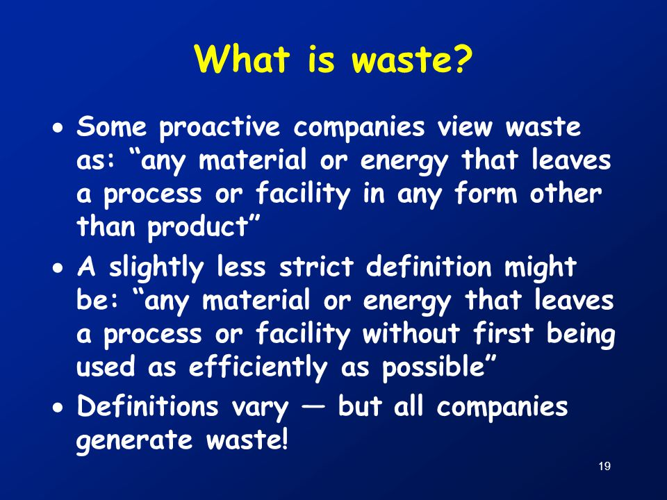 What is waste Some proactive companies view waste as: any material or energy that leaves a process or facility in any form other than product