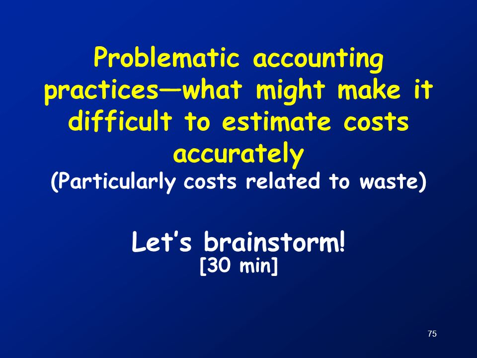 Problematic accounting practices—what might make it difficult to estimate costs accurately (Particularly costs related to waste) Let's brainstorm!