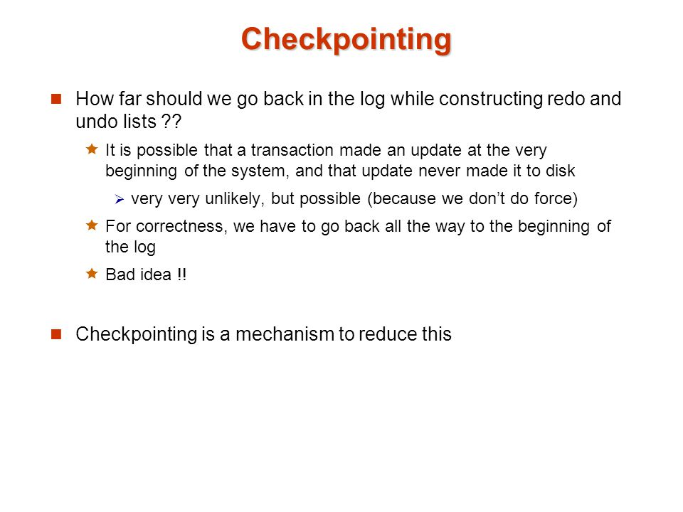 Checkpointing How far should we go back in the log while constructing redo and undo lists