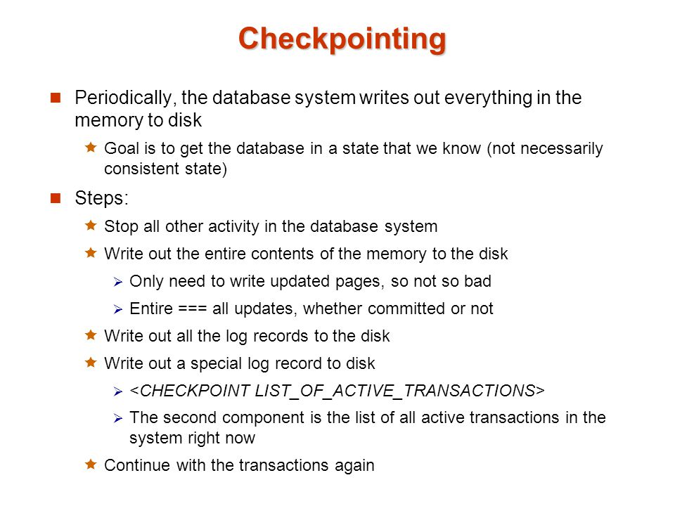 Checkpointing Periodically, the database system writes out everything in the memory to disk.
