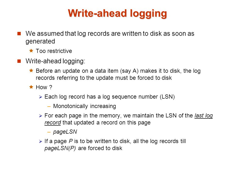 Write-ahead logging We assumed that log records are written to disk as soon as generated. Too restrictive.