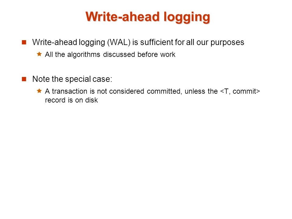 Write-ahead logging Write-ahead logging (WAL) is sufficient for all our purposes. All the algorithms discussed before work.