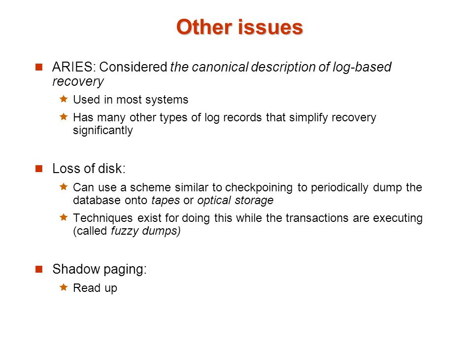 Other issues ARIES: Considered the canonical description of log-based recovery. Used in most systems.