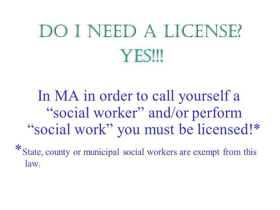 Do I need a license YES!!! In MA in order to call yourself a social worker and/or perform social work you must be licensed!*