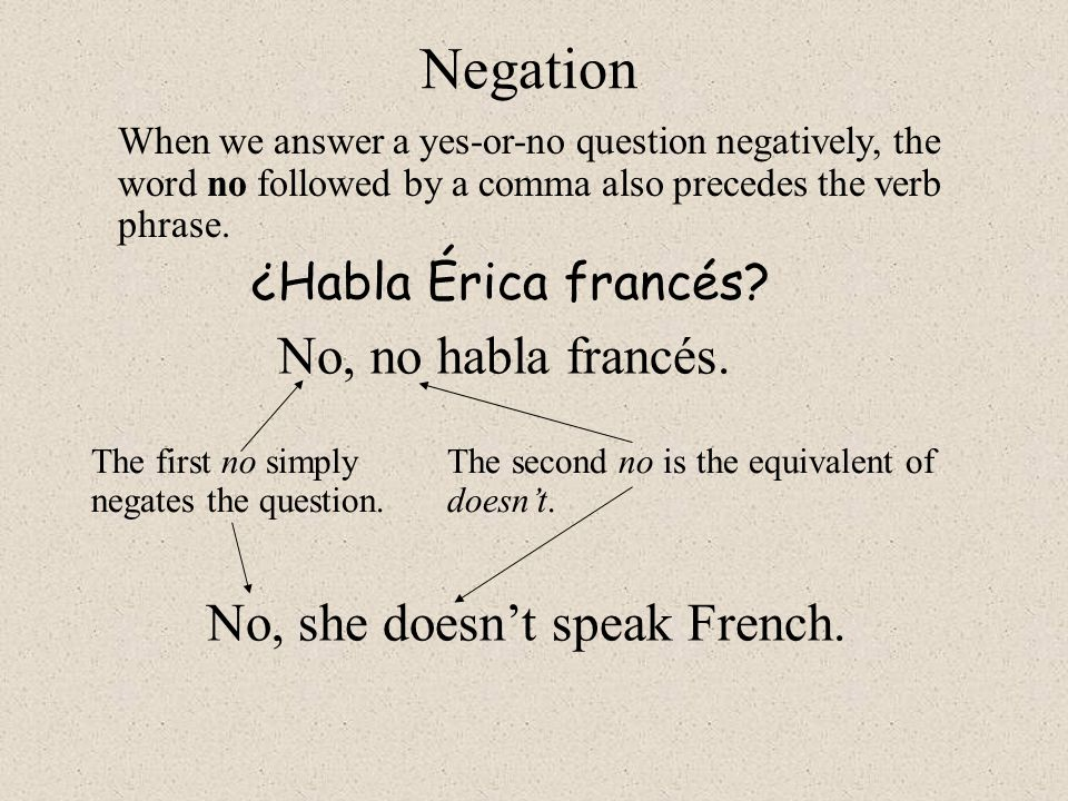 Negation No, no habla francés. No, she doesn't speak French.