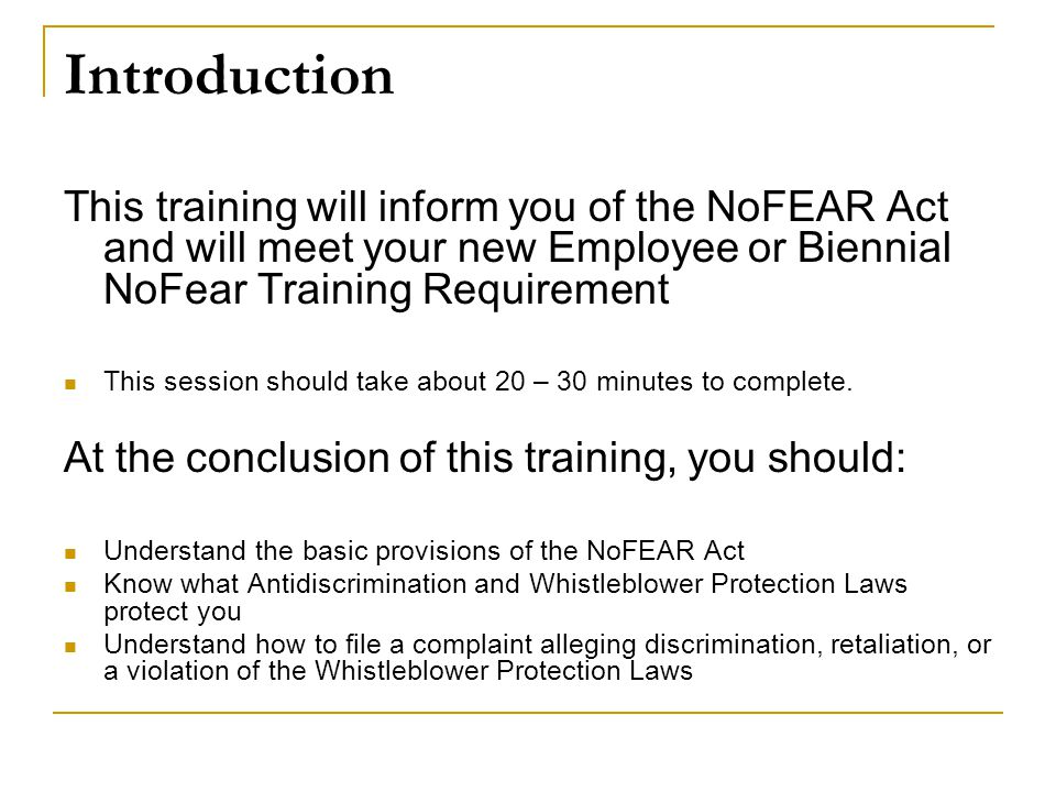 Introduction This training will inform you of the NoFEAR Act and will meet your new Employee or Biennial NoFear Training Requirement.