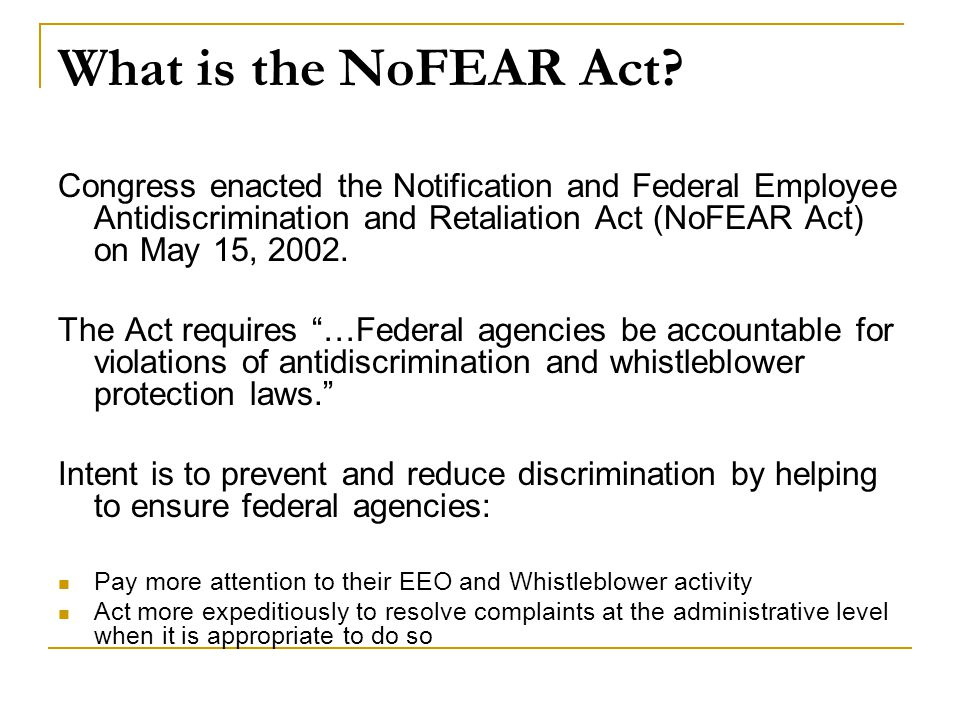 What is the NoFEAR Act Congress enacted the Notification and Federal Employee Antidiscrimination and Retaliation Act (NoFEAR Act) on May 15, 2002.