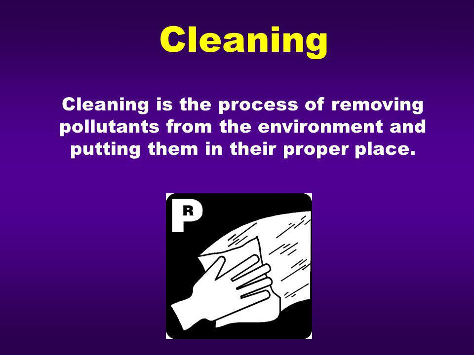Cleaning Cleaning is the process of removing pollutants from the environment and putting them in their proper place.