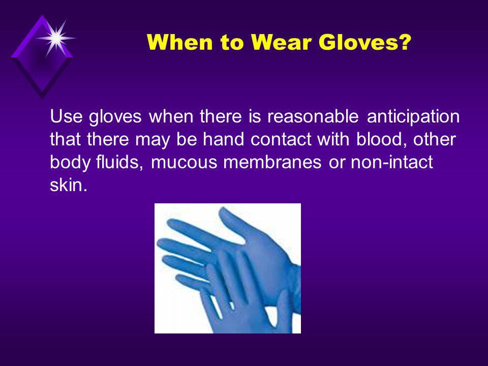 When to Wear Gloves Use gloves when there is reasonable anticipation