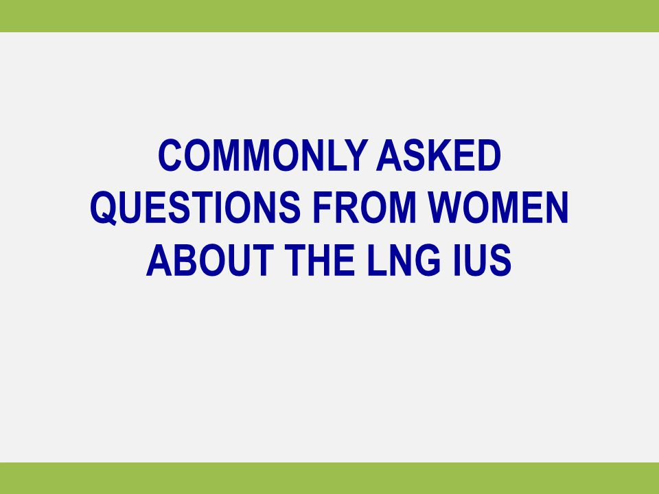 COMMONLY ASKED QUESTIONS FROM WOMEN ABOUT THE LNG IUS