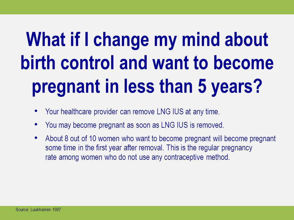 What if I change my mind about birth control and want to become pregnant in less than 5 years