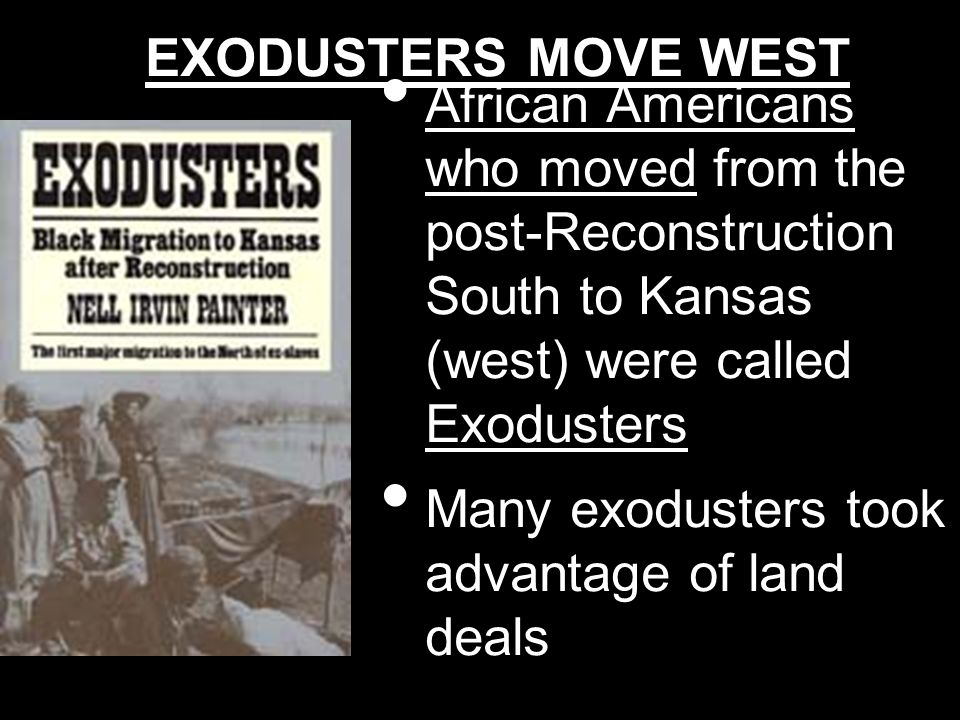 EXODUSTERS MOVE WEST African Americans who moved from the post-Reconstruction South to Kansas (west) were called Exodusters.