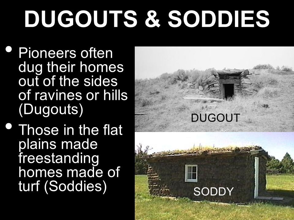 DUGOUTS & SODDIES Pioneers often dug their homes out of the sides of ravines or hills (Dugouts)