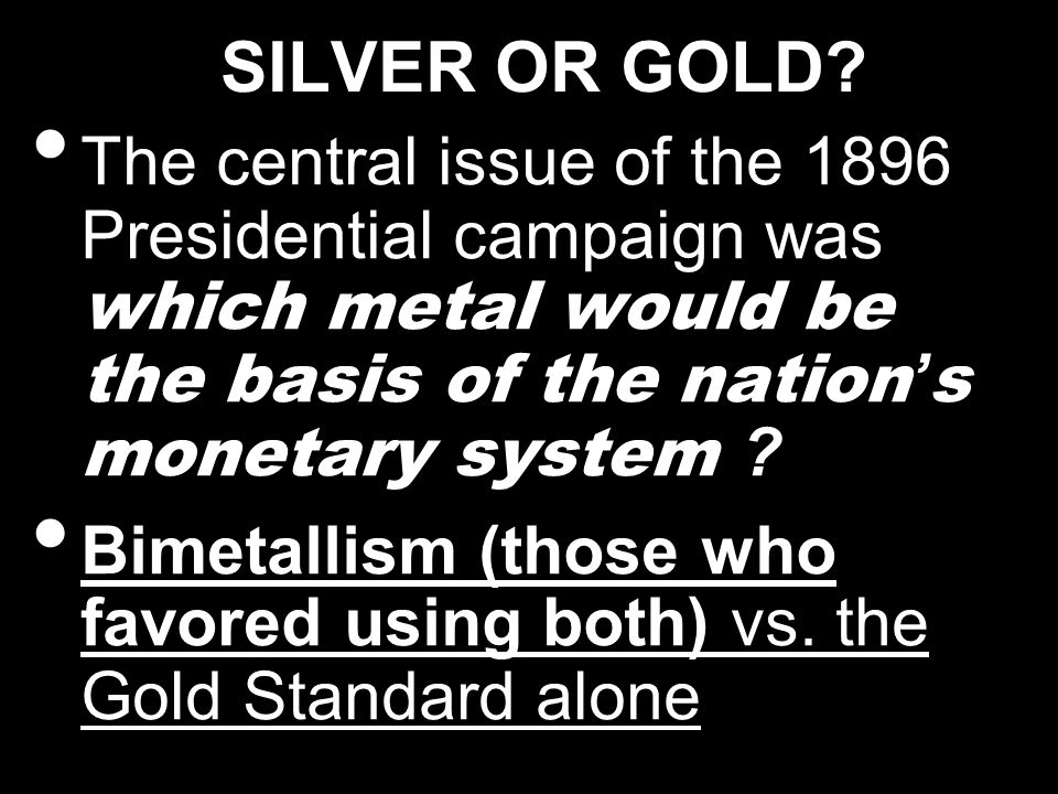 SILVER OR GOLD The central issue of the 1896 Presidential campaign was which metal would be the basis of the nation's monetary system