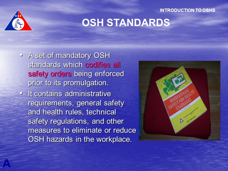 INTRODUCTION TO OSHS OSH STANDARDS. A set of mandatory OSH standards which codifies all safety orders being enforced prior to its promulgation.