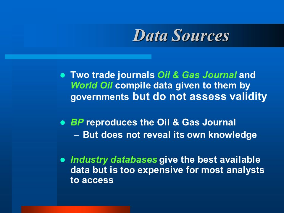 Data Sources Two trade journals Oil & Gas Journal and World Oil compile data given to them by governments but do not assess validity.