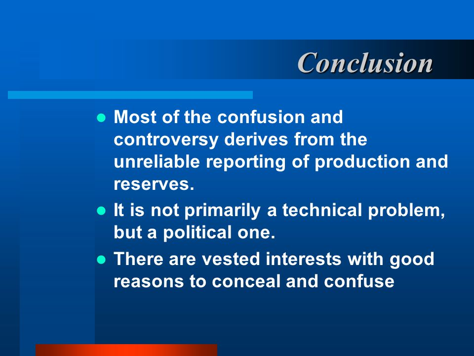 Conclusion Most of the confusion and controversy derives from the unreliable reporting of production and reserves.