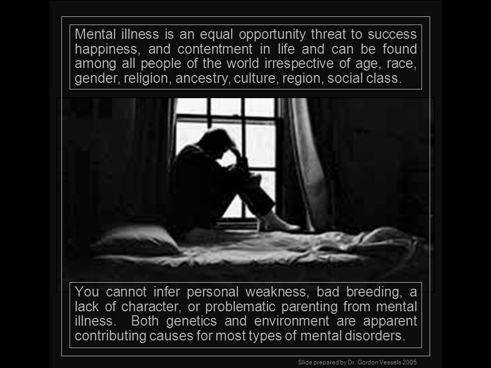 Mental illness is an equal opportunity threat to success happiness, and contentment in life and can be found among all people of the world irrespective of age, race, gender, religion, ancestry, culture, region, social class.