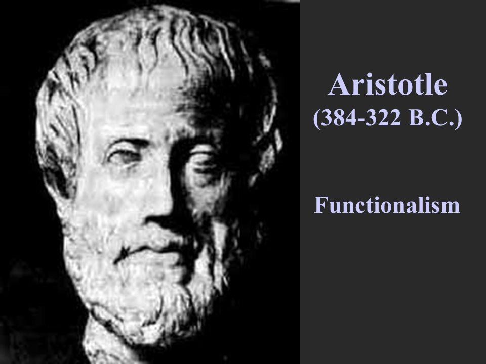 Aristotle (384-322 B.C.) Functionalism