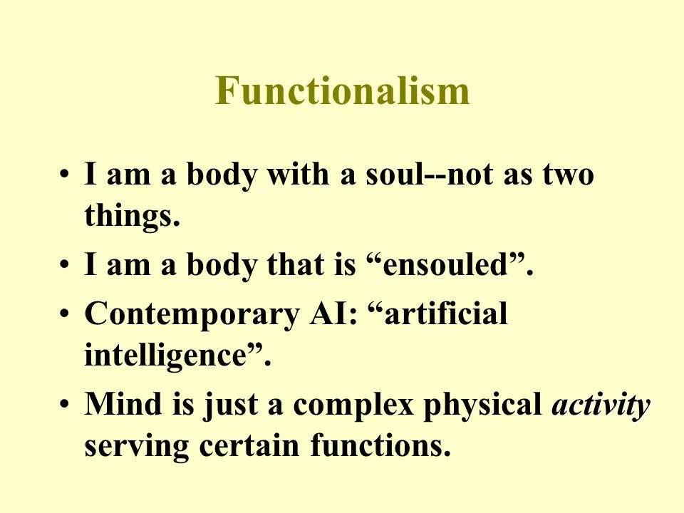 Functionalism I am a body with a soul--not as two things.
