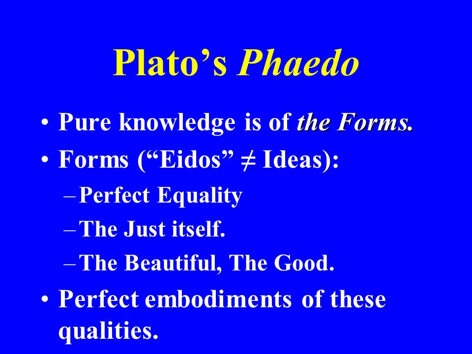 Plato's Phaedo Pure knowledge is of the Forms.
