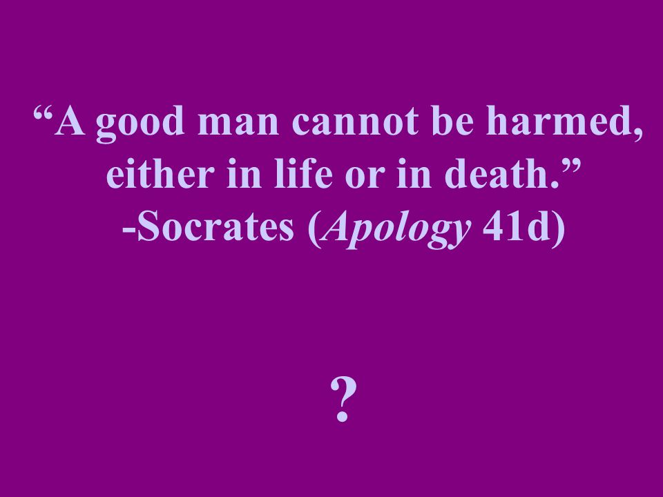 A good man cannot be harmed, either in life or in death.