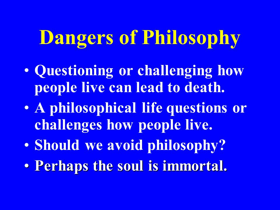 Dangers of Philosophy Questioning or challenging how people live can lead to death. A philosophical life questions or challenges how people live.