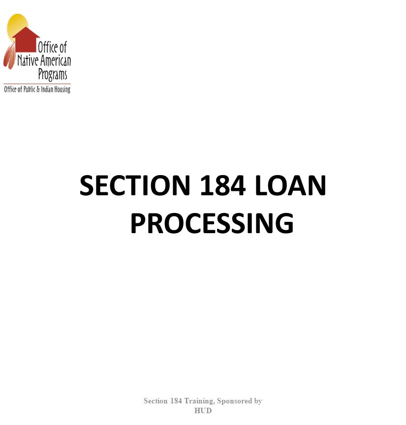 SECTION 184 LOAN PROCESSING Section 184 Training, Sponsored by HUD