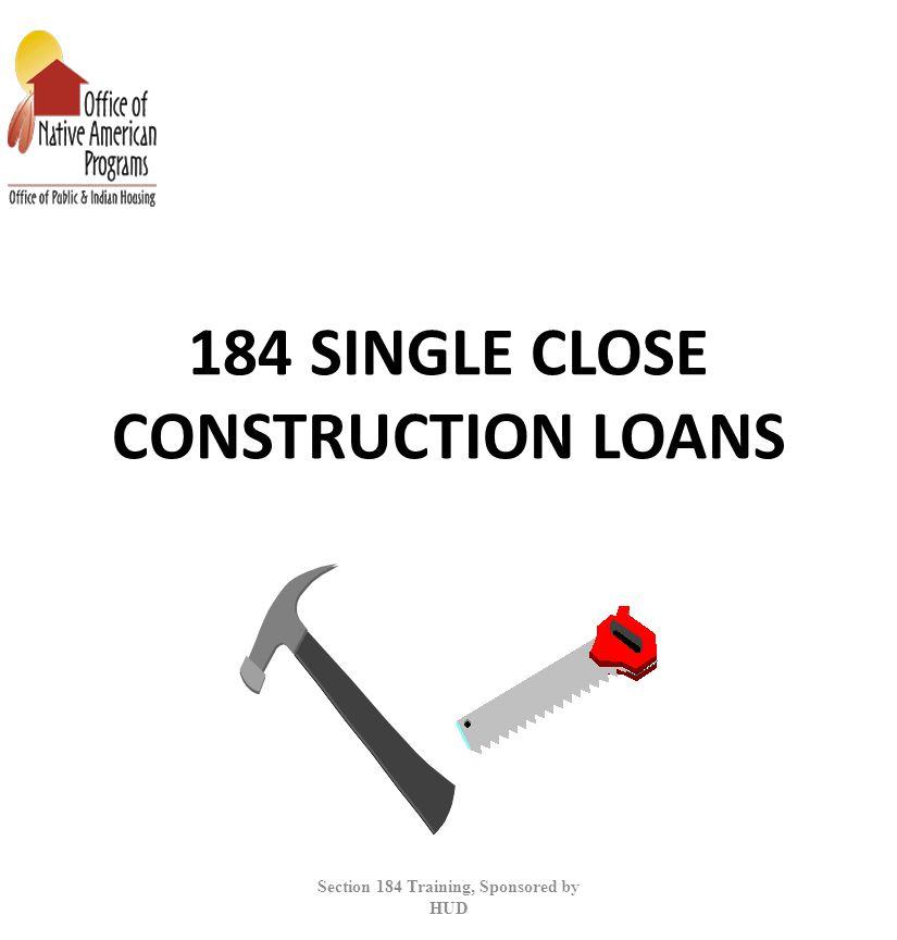 184 SINGLE CLOSE CONSTRUCTION LOANS