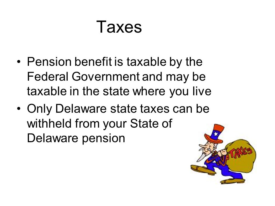 Taxes Pension benefit is taxable by the Federal Government and may be taxable in the state where you live.