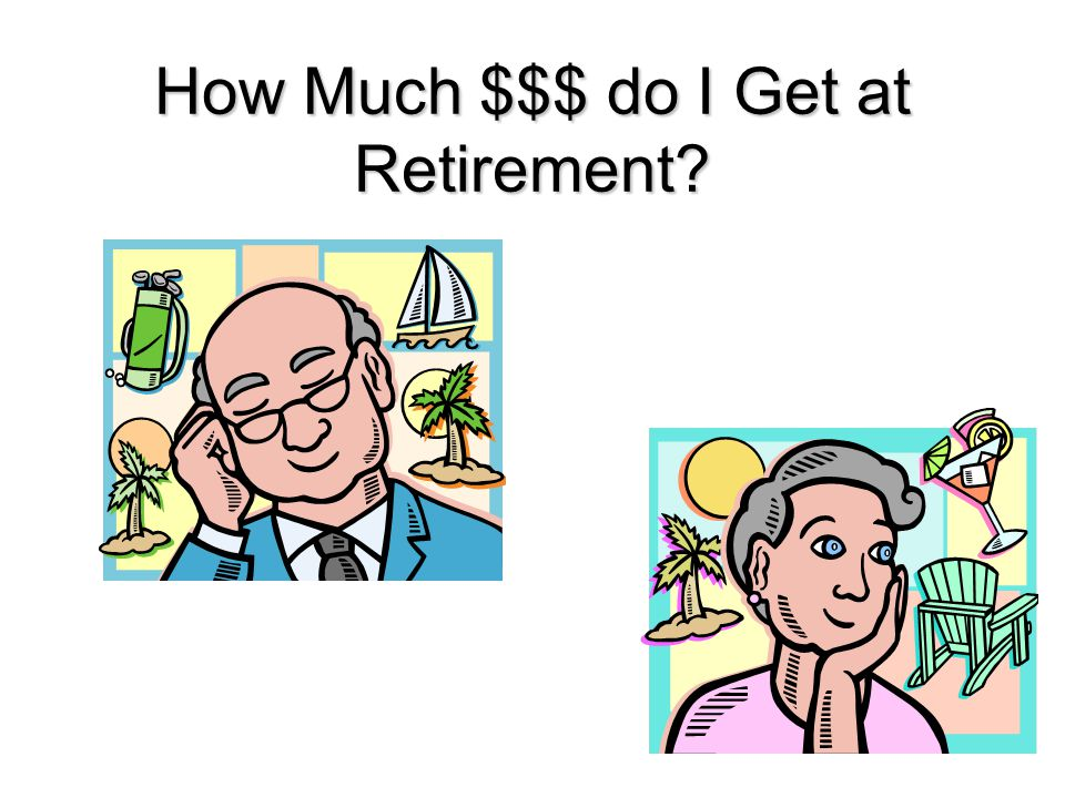 How Much $$$ do I Get at Retirement