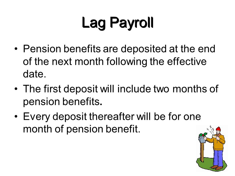 Lag Payroll Pension benefits are deposited at the end of the next month following the effective date.