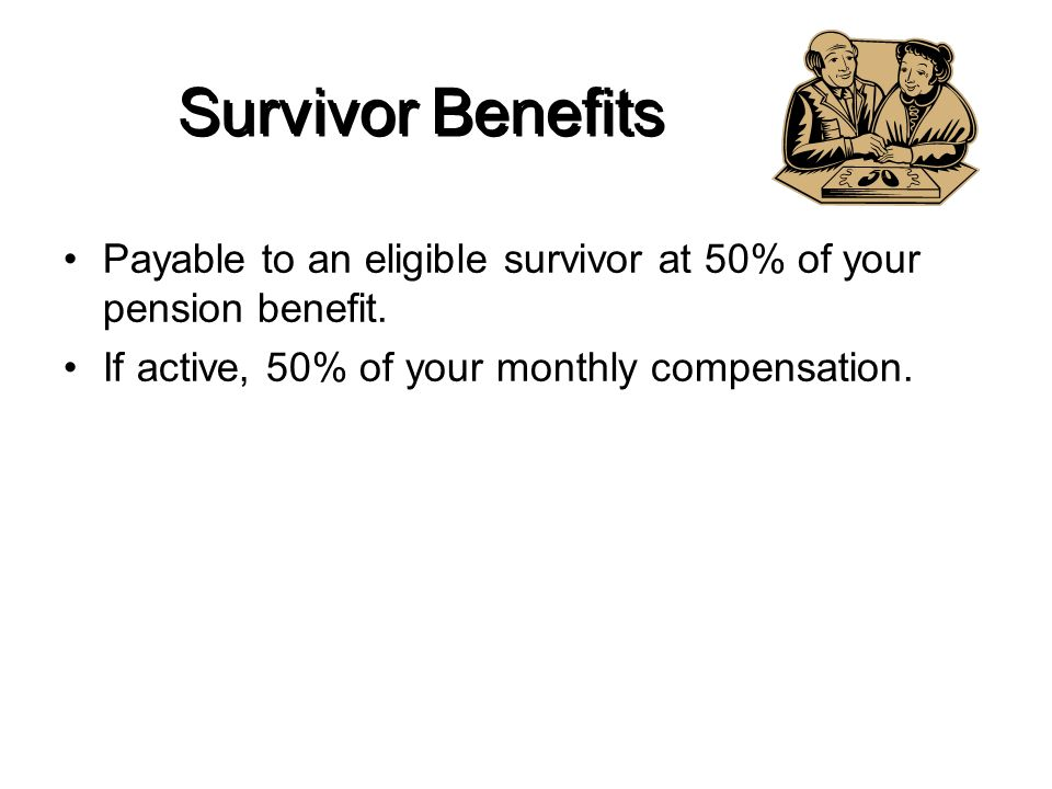 Survivor Benefits Payable to an eligible survivor at 50% of your pension benefit.