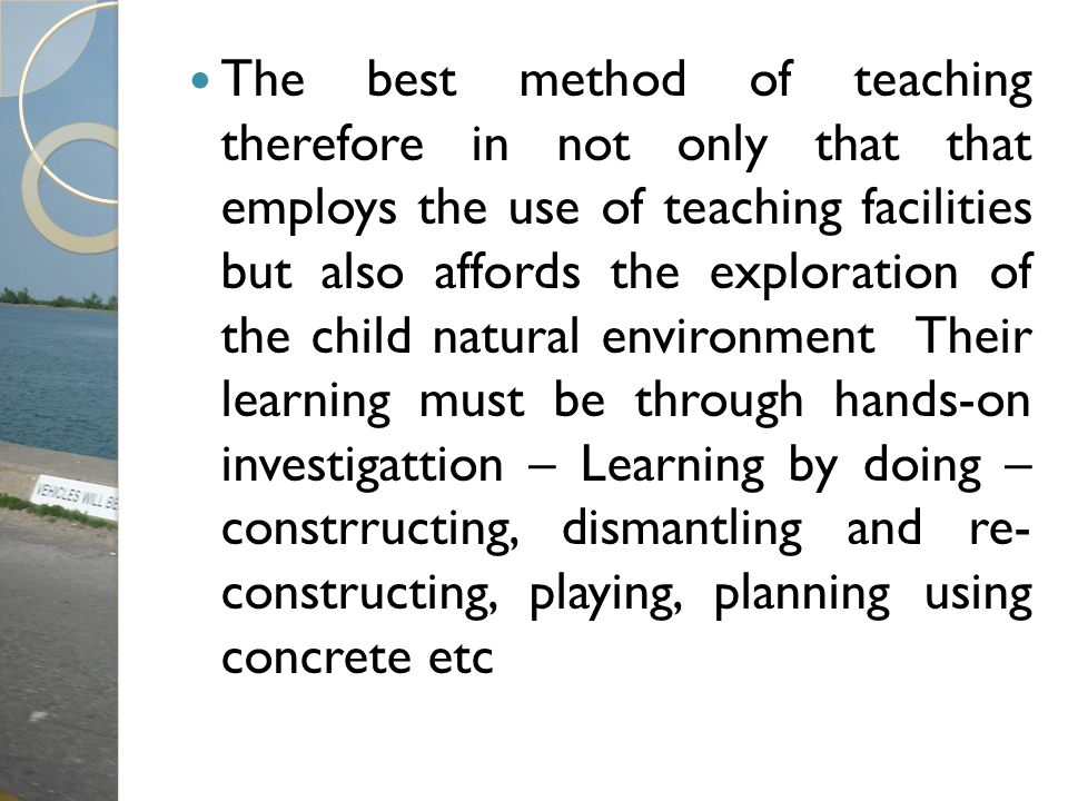 The best method of teaching therefore in not only that that employs the use of teaching facilities but also affords the exploration of the child natural environment Their learning must be through hands-on investigattion – Learning by doing – constrructing, dismantling and re- constructing, playing, planning using concrete etc