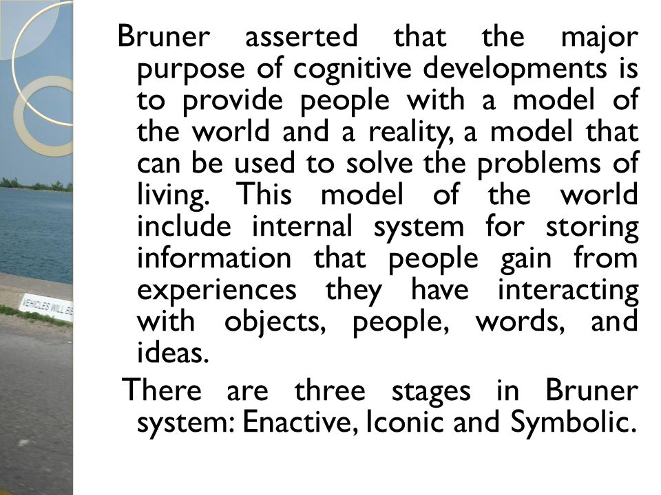 Bruner asserted that the major purpose of cognitive developments is to provide people with a model of the world and a reality, a model that can be used to solve the problems of living. This model of the world include internal system for storing information that people gain from experiences they have interacting with objects, people, words, and ideas.