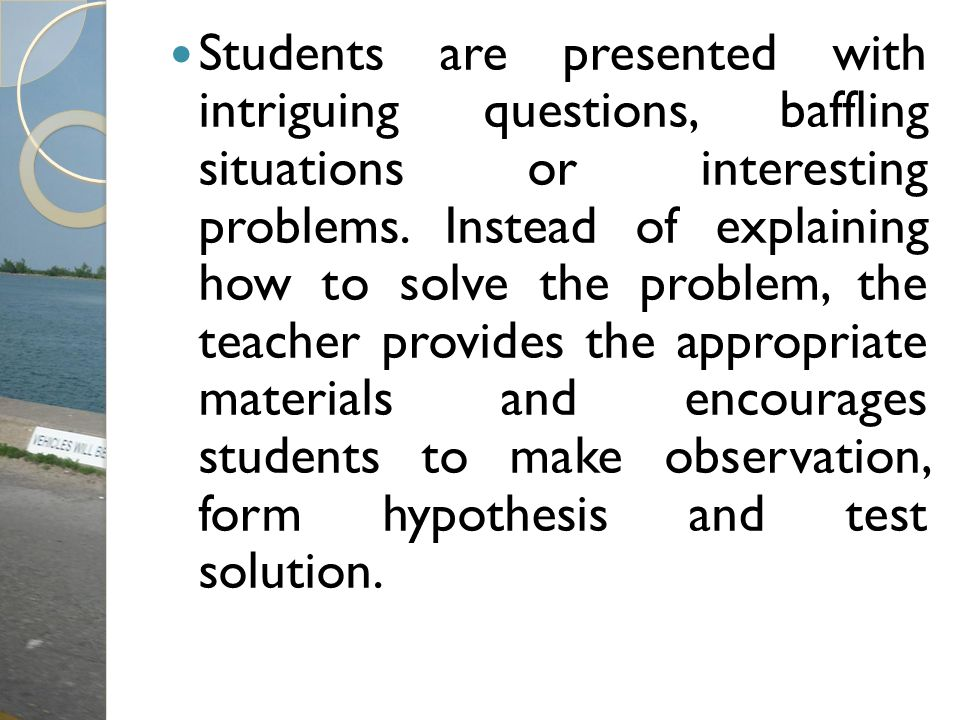 Students are presented with intriguing questions, baffling situations or interesting problems.