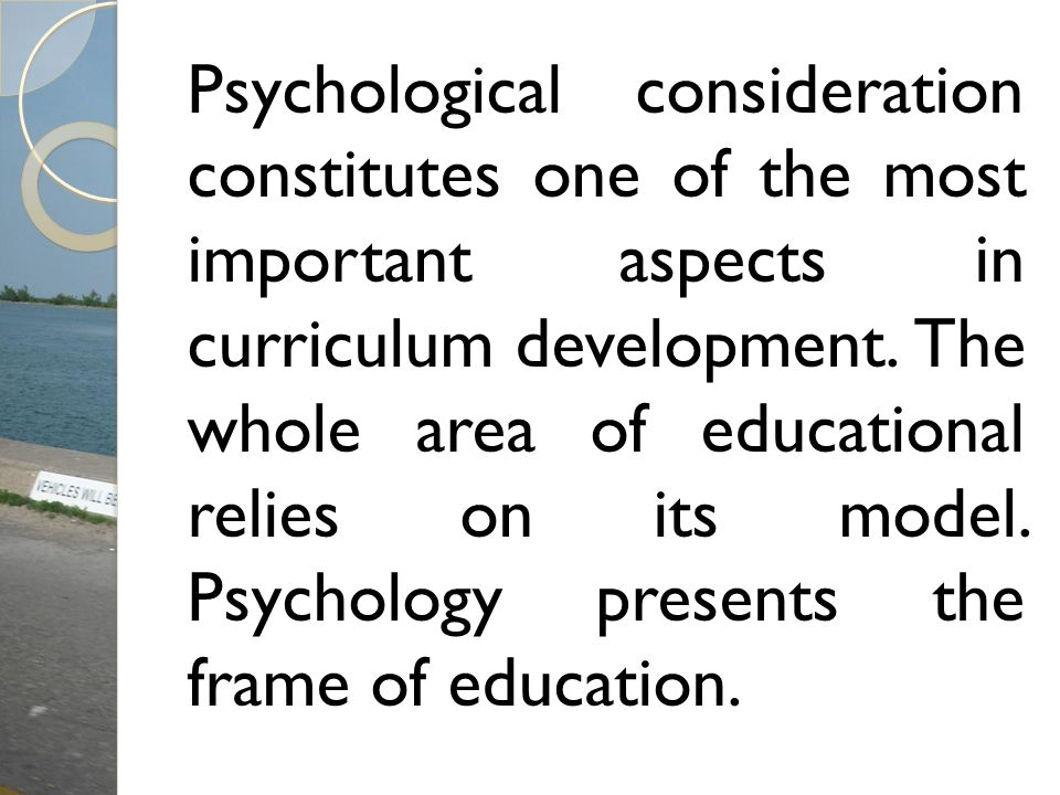Psychological consideration constitutes one of the most important aspects in curriculum development.