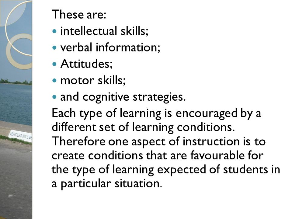 These are: intellectual skills; verbal information; Attitudes; motor skills; and cognitive strategies.