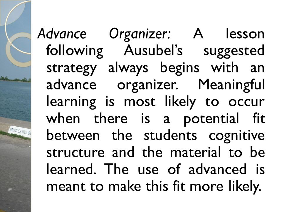 Advance Organizer: A lesson following Ausubel's suggested strategy always begins with an advance organizer.
